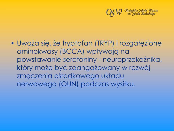 Uwaa si, e tryptofan (TRYP) i rozgazione aminokwasy (BCCA) wpywaj na powstawanie serotoniny - neuroprzekanika, ktry moe by zaangaowany w rozwj zmczenia orodkowego ukadu nerwowego (OUN) podczas wysiku.