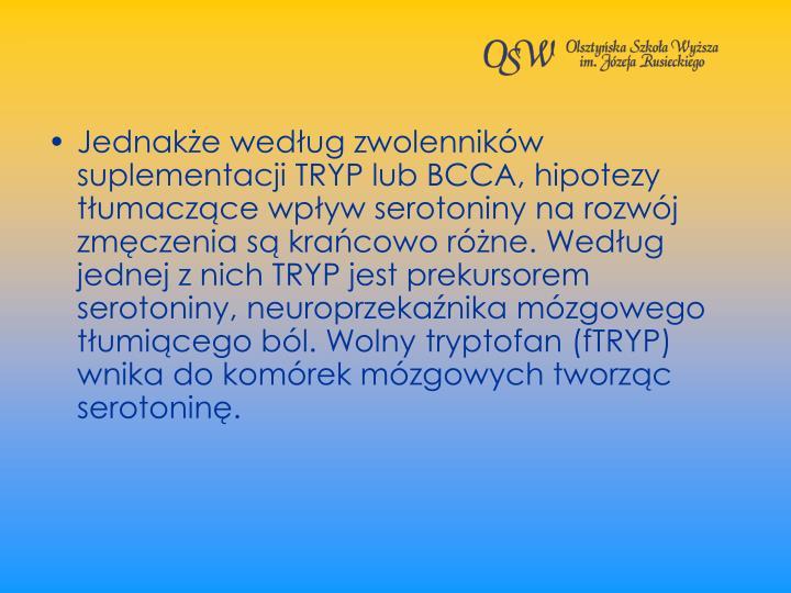 Jednake wedug zwolennikw suplementacji TRYP lub BCCA, hipotezy tumaczce wpyw serotoniny na rozwj zmczenia s kracowo rne. Wedug jednej z nich TRYP jest prekursorem serotoniny, neuroprzekanika mzgowego tumicego bl. Wolny tryptofan (fTRYP) wnika do komrek mzgowych tworzc serotonin.