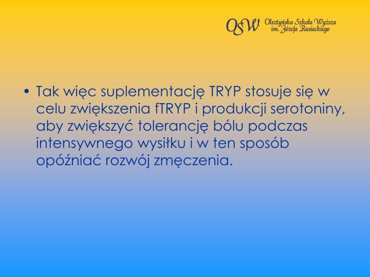 Tak wic suplementacj TRYP stosuje si w celu zwikszenia fTRYP i produkcji serotoniny, aby zwikszy tolerancj blu podczas intensywnego wysiku i w ten sposb opnia rozwj zmczenia.