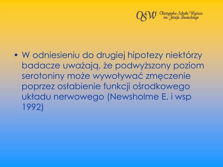 W odniesieniu do drugiej hipotezy niektrzy badacze uwaaj, e podwyszony poziom serotoniny moe wywoywa zmczenie poprzez osabienie funkcji orodkowego ukadu nerwowego (