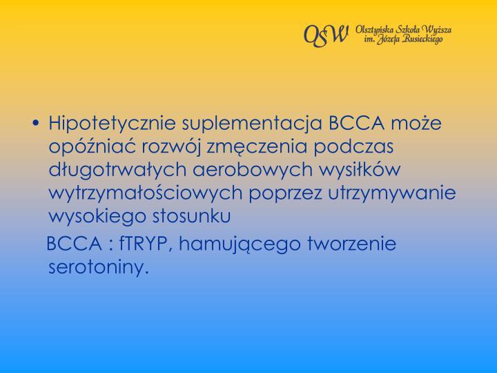 Hipotetycznie suplementacja BCCA moe opnia rozwj zmczenia podczas dugotrwaych aerobowych wysikw wytrzymaociowych poprzez utrzymywanie wysokiego stosunku