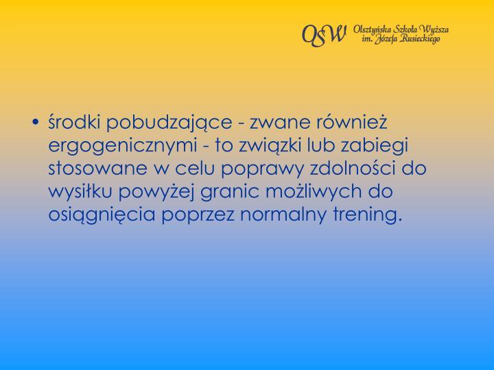 rodki pobudzajce - zwane rwnie ergogenicznymi - to zwizki lub zabiegi stosowane w celu poprawy zdolnoci do wysiku powyej granic moliwych do osignicia poprzez normalny trening.