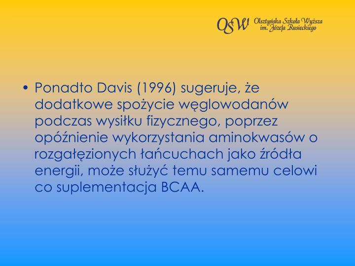 Ponadto Davis (1996) sugeruje, e dodatkowe spoycie wglowodanw podczas wysiku fizycznego, poprzez opnienie wykorzystania aminokwasw o rozgazionych acuchach jako rda energii, moe suy temu samemu celowi co suplementacja BCAA.