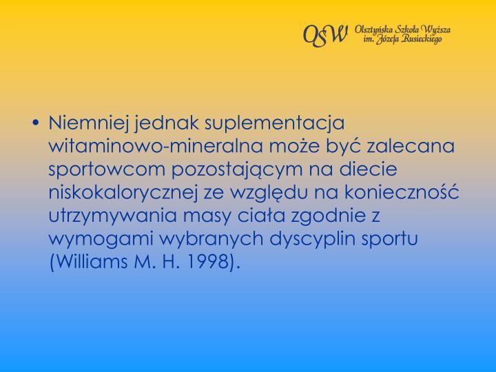 Niemniej jednak suplementacja witaminowo-mineralna moe by zalecana sportowcom pozostajcym na diecie niskokalorycznej ze wzgldu na konieczno utrzymywania masy ciaa zgodnie z wymogami wybranych dyscyplin sportu (