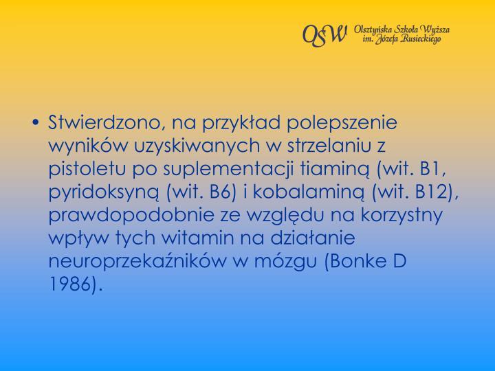 Stwierdzono, na przykad polepszenie wynikw uzyskiwanych w strzelaniu z pistoletu po suplementacji tiamin (wit. B1, pyridoksyn (wit. B6) i kobalamin (wit. B12), prawdopodobnie ze wzgldu na korzystny wpyw tych witamin na dziaanie neuroprzekanikw w mzgu (