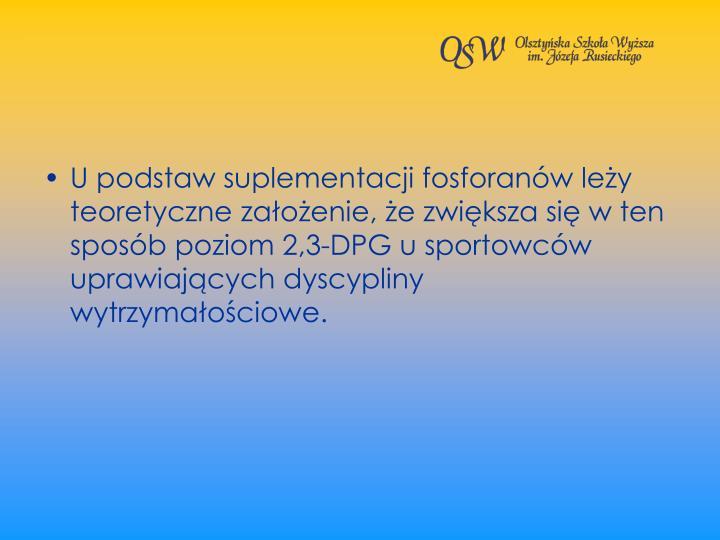 U podstaw suplementacji fosforanw ley teoretyczne zaoenie, e zwiksza si w ten sposb poziom 2,3-DPG u sportowcw uprawiajcych dyscypliny wytrzymaociowe.