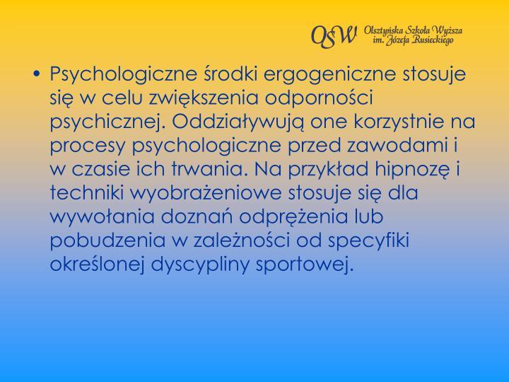 Psychologiczne rodki ergogeniczne stosuje si w celu zwikszenia odpornoci psychicznej. Oddziaywuj one korzystnie na procesy psychologiczne przed zawodami i w czasie ich trwania. Na przykad hipnoz i techniki wyobraeniowe stosuje si dla wywoania dozna odprenia lub pobudzenia w zalenoci od specyfiki okrelonej dyscypliny sportowej.
