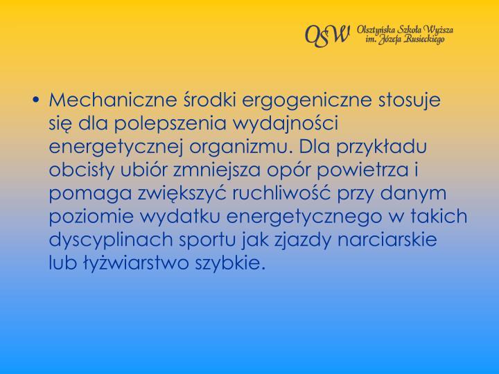 Mechaniczne rodki ergogeniczne stosuje si dla polepszenia wydajnoci energetycznej organizmu. Dla przykadu obcisy ubir zmniejsza opr powietrza i pomaga zwikszy ruchliwo przy danym poziomie wydatku energetycznego w takich dyscyplinach sportu jak zjazdy narciarskie lub ywiarstwo szybkie.