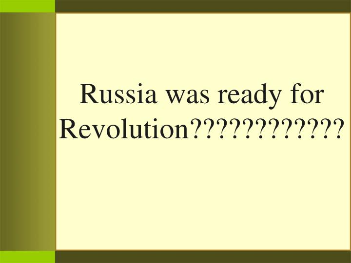Russia was ready for Revolution????????????
