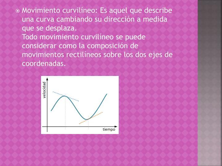 Movimiento curvilíneo: Es aquel que describe una curva cambiando su dirección a medida que se desplaza.