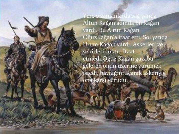 Yine o zamanlarda sa yanda Altun Kaan adnda bir kaan vard. Bu Altun Kaan OuzKaan'a itaat etti. Sol yanda Urum Kaan vard. Askerleri ve ehirleri oktu. taat etmedi.Ouz Kaan gazaba gelerek onun zerine yrmek istedi, bayran aarak askeriyle ona kar yrd.