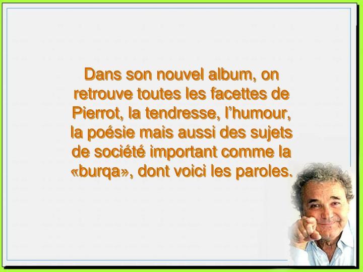 Dans son nouvel album, on retrouve toutes les facettes de Pierrot, la tendresse, l'humour,   la poésie mais aussi des sujets  de société important comme la «