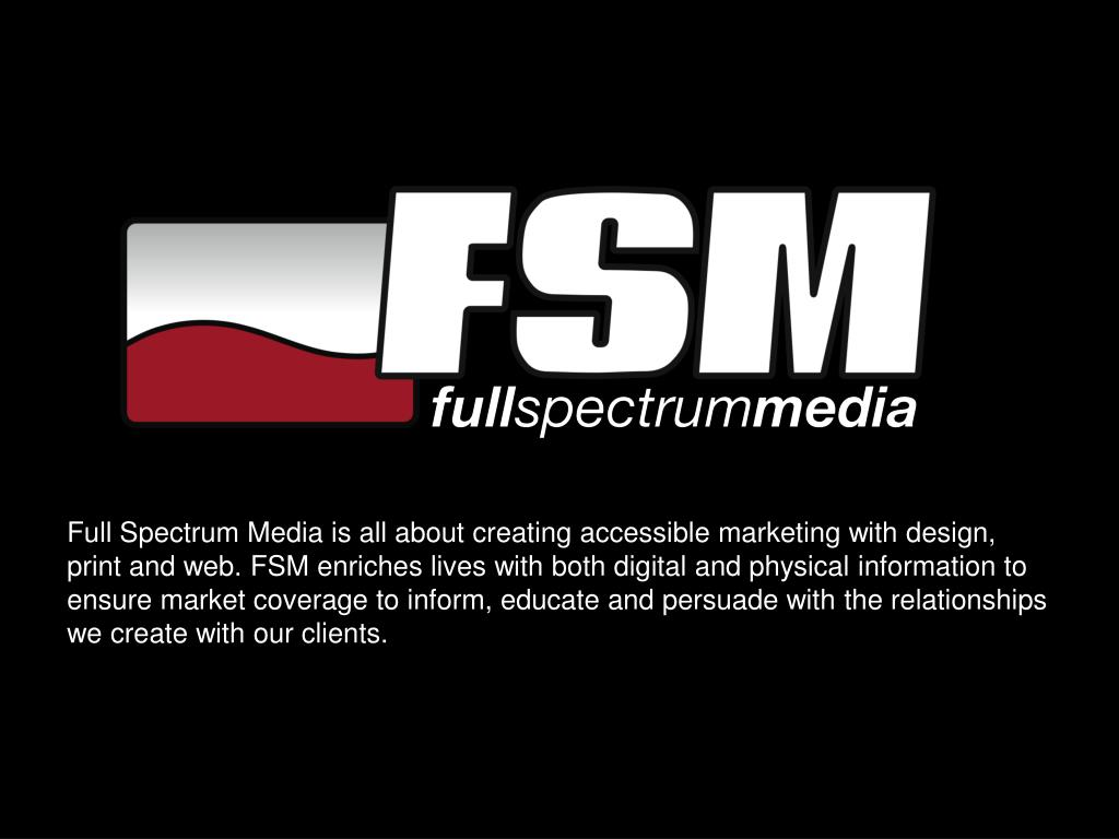 Full Spectrum Media is all about creating accessible marketing with design, print and web. FSM enriches lives with both digital and physical information to ensure market coverage to inform, educate and persuade with the relationships we create with our clients.