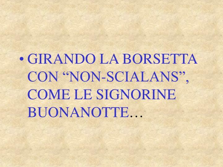 """GIRANDO LA BORSETTA     CON """"NON-SCIALANS"""",      COME LE SIGNORINE BUONANOTTE"""