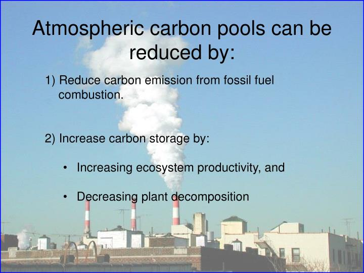 Atmospheric carbon pools can be reduced by: