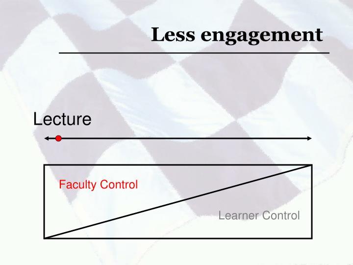 Less engagement