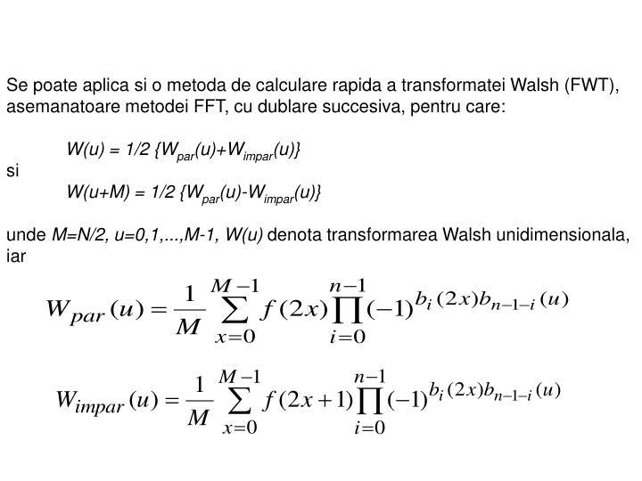Se poate aplica si o metoda de calculare rapida a transformatei Walsh (FWT), asemanatoare metodei FFT, cu dublare succesiva, pentru care: