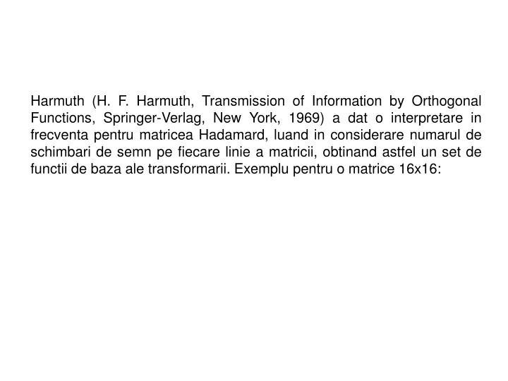 Harmuth (H. F. Harmuth, Transmission of Information by Orthogonal Functions, Springer-Verlag, New York, 1969) a dat o interpretare in frecventa pentru matricea Hadamard, luand in considerare numarul de schimbari de semn pe fiecare linie a matricii, obtinand astfel un set de functii de baza ale transformarii. Exemplu pentru o matrice 16x16: