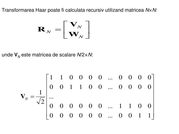 Transformarea Haar poate fi calculata recursiv utilizand matricea