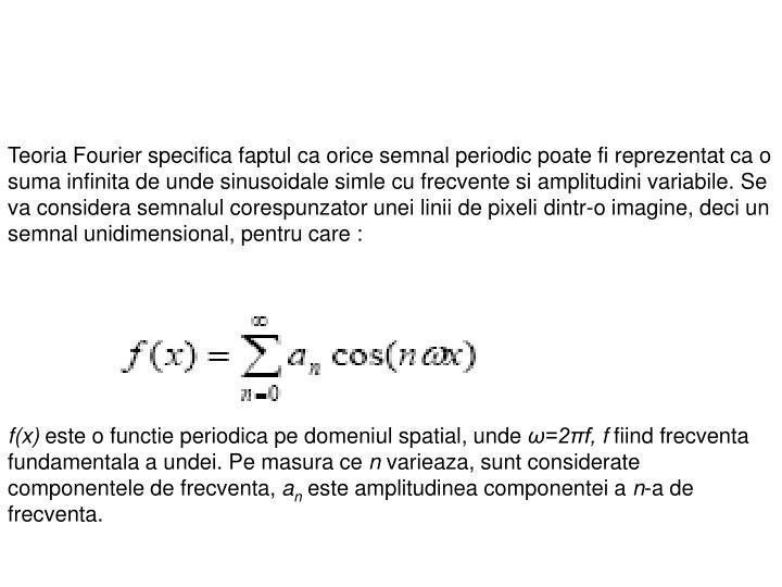 Teoria Fourier specifica faptul ca orice semnal periodic poate fi reprezentat ca o suma infinita de unde sinusoidale simle cu frecvente si amplitudini variabile.