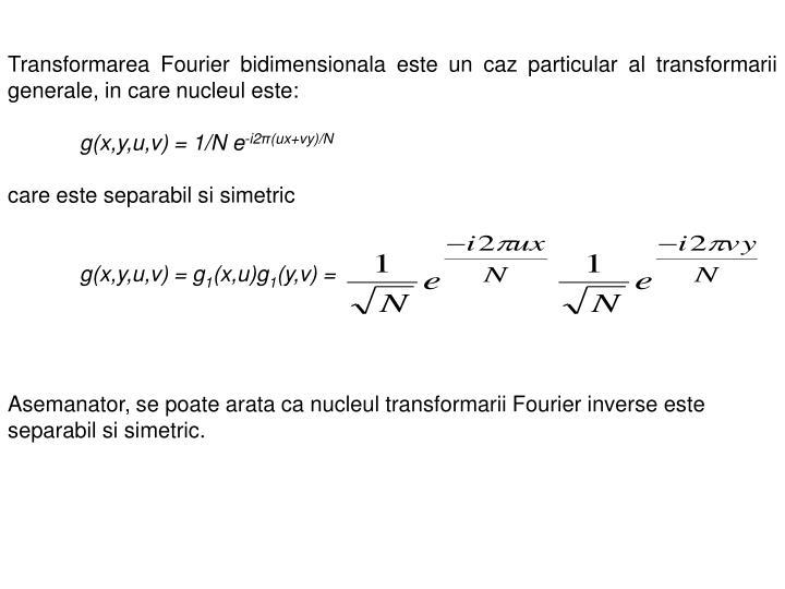 Transformarea Fourier bidimensionala este un caz particular al transformarii generale, in care nucleul este: