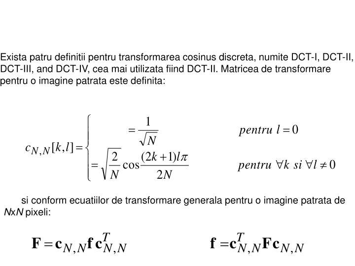 Exista patru definitii pentru transformarea cosinus discreta, numite DCT-I, DCT-II, DCT-III, and DCT-IV, cea mai utilizata fiind DCT-II. Matricea de transformare pentru o imagine patrata este definita: