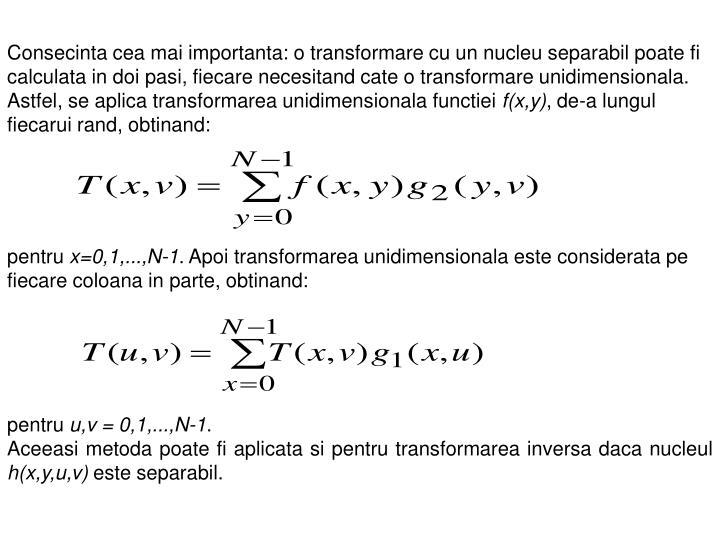 Consecinta cea mai importanta: o transformare cu un nucleu separabil poate fi calculata in doi pasi, fiecare necesitand cate o transformare unidimensionala. Astfel, se aplica transformarea unidimensionala functiei
