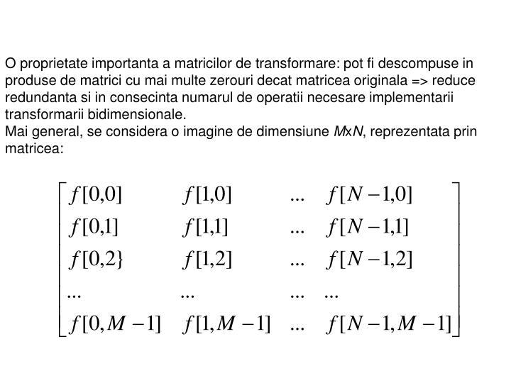O proprietate importanta a matricilor de transformare: pot fi descompuse in produse de matrici cu mai multe zerouri decat matricea originala => reduce redundanta si in consecinta numarul de operatii necesare implementarii transformarii bidimensionale.