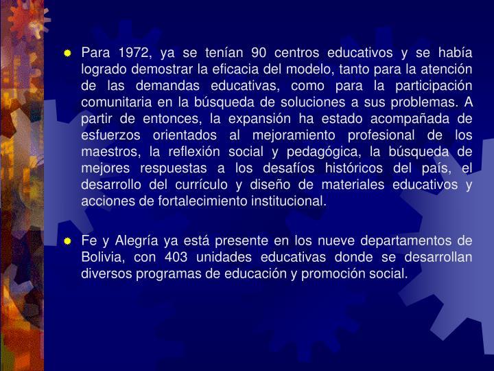 Para 1972, ya se tenían 90 centros educativos y se había logrado demostrar la eficacia del modelo, tanto para la atención de las demandas educativas, como para la participación comunitaria en la búsqueda de soluciones a sus problemas. A partir de entonces, la expansión ha estado acompañada de esfuerzos orientados al mejoramiento profesional de los maestros, la reflexión social y pedagógica, la búsqueda de mejores respuestas a los desafíos históricos del país, el desarrollo del currículo y diseño de materiales educativos y acciones de fortalecimiento institucional.