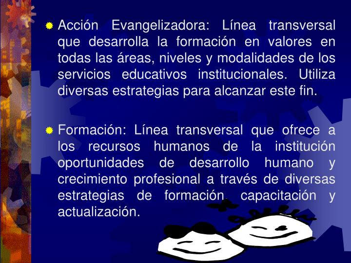 Acción Evangelizadora: Línea transversal que desarrolla la formación en valores en todas las áreas, niveles y modalidades de los servicios educativos institucionales.