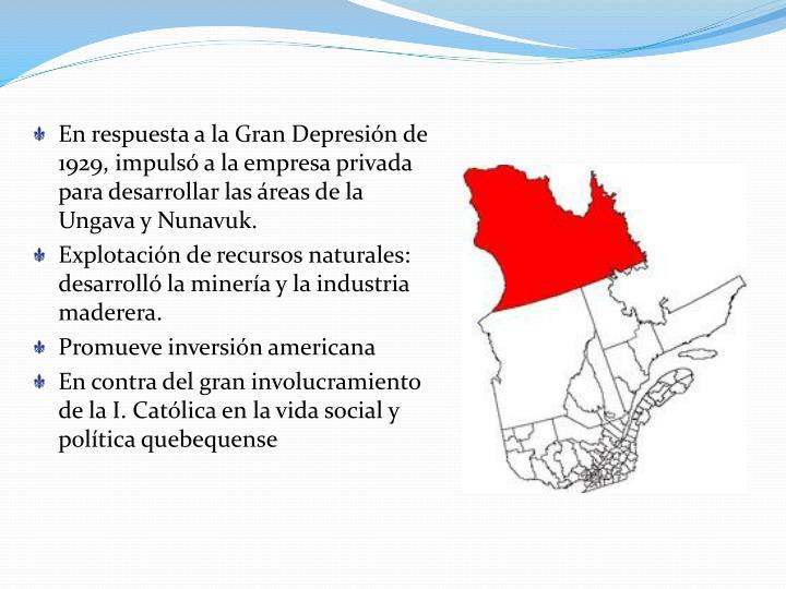 En respuesta a la Gran Depresión de 1929, impulsó a la empresa privada para desarrollar las áreas de la Ungava y