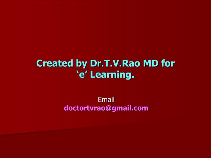Created by Dr.T.V.Rao MD for           'e' Learning.