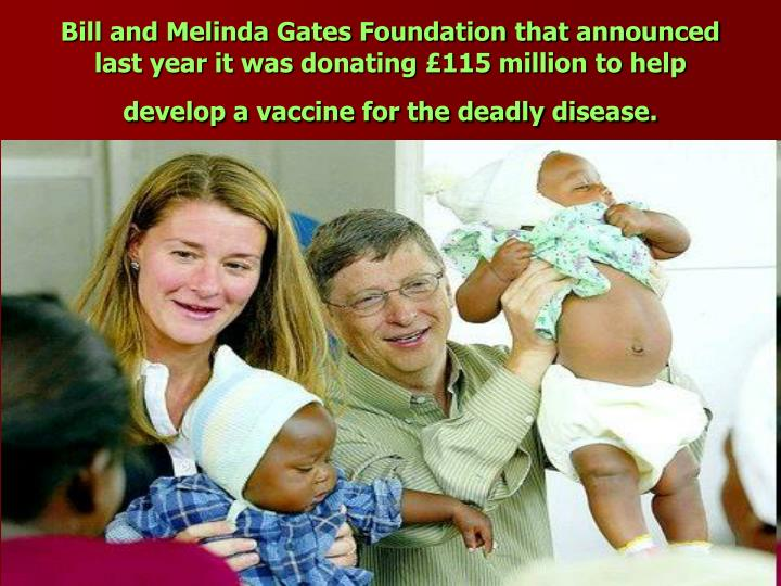 Bill and Melinda Gates Foundation that announced last year it was donating £115 million to help develop a vaccine for the deadly disease.