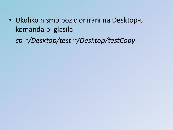 Ukoliko nismo pozicionirani na Desktop-u komanda bi glasila: