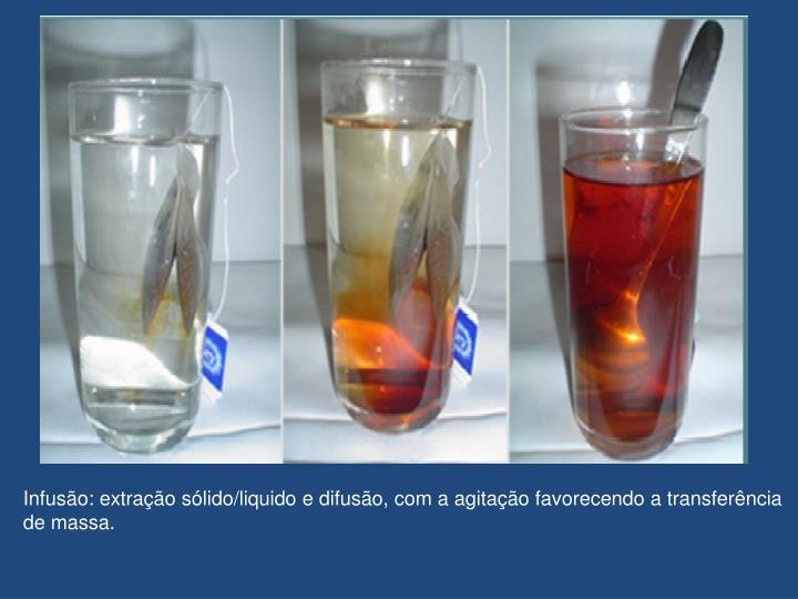 Infusão: extração sólido/liquido e difusão, com a agitação favorecendo a transferência