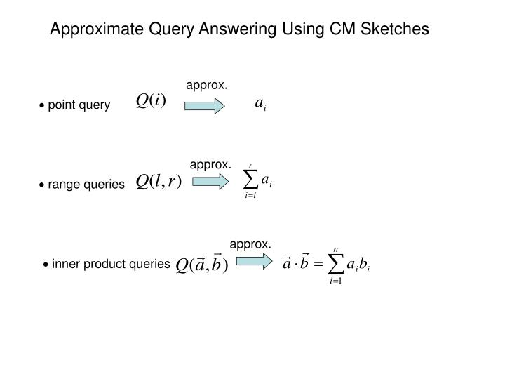 Approximate Query Answering Using CM Sketches