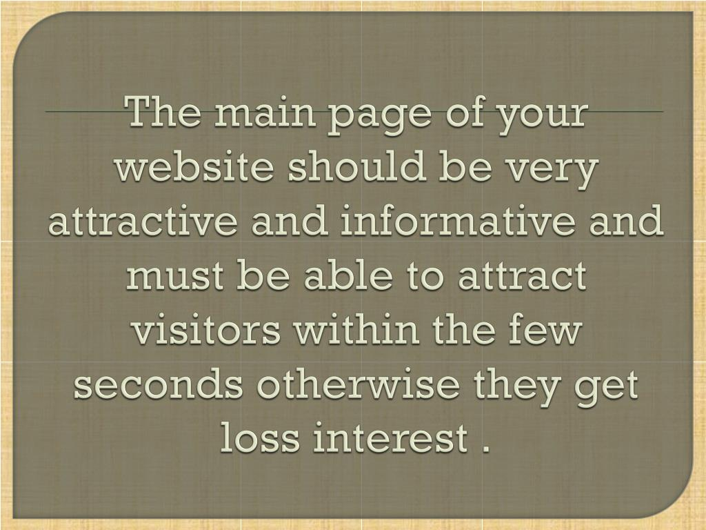 The main page of your website should be very attractive and informative and must be able to attract visitors within the few seconds otherwise they get loss interest .