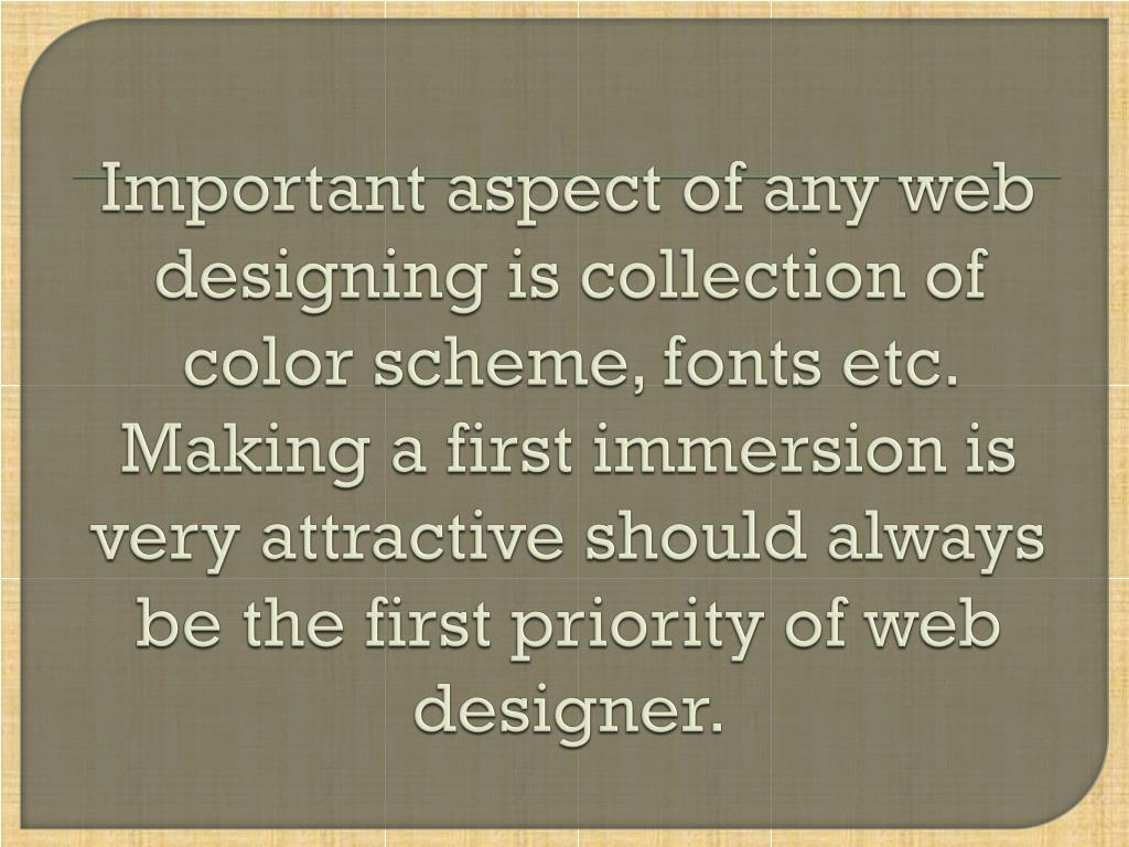 Important aspect of any web designing is collection of color scheme, fonts etc. Making a first immersion is very attractive should always be the first priority of web designer.