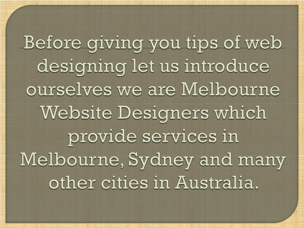 Before giving you tips of web designing let us introduce ourselves we are Melbourne Website Designers which provide services in Melbourne, Sydney and many other cities in Australia.