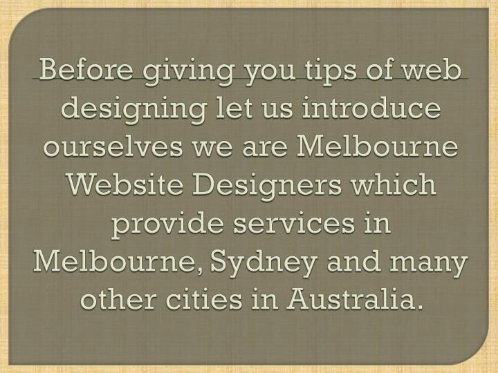 Before giving you tips of web designing let us introduce ourselves we are Melbourne Website Designer...