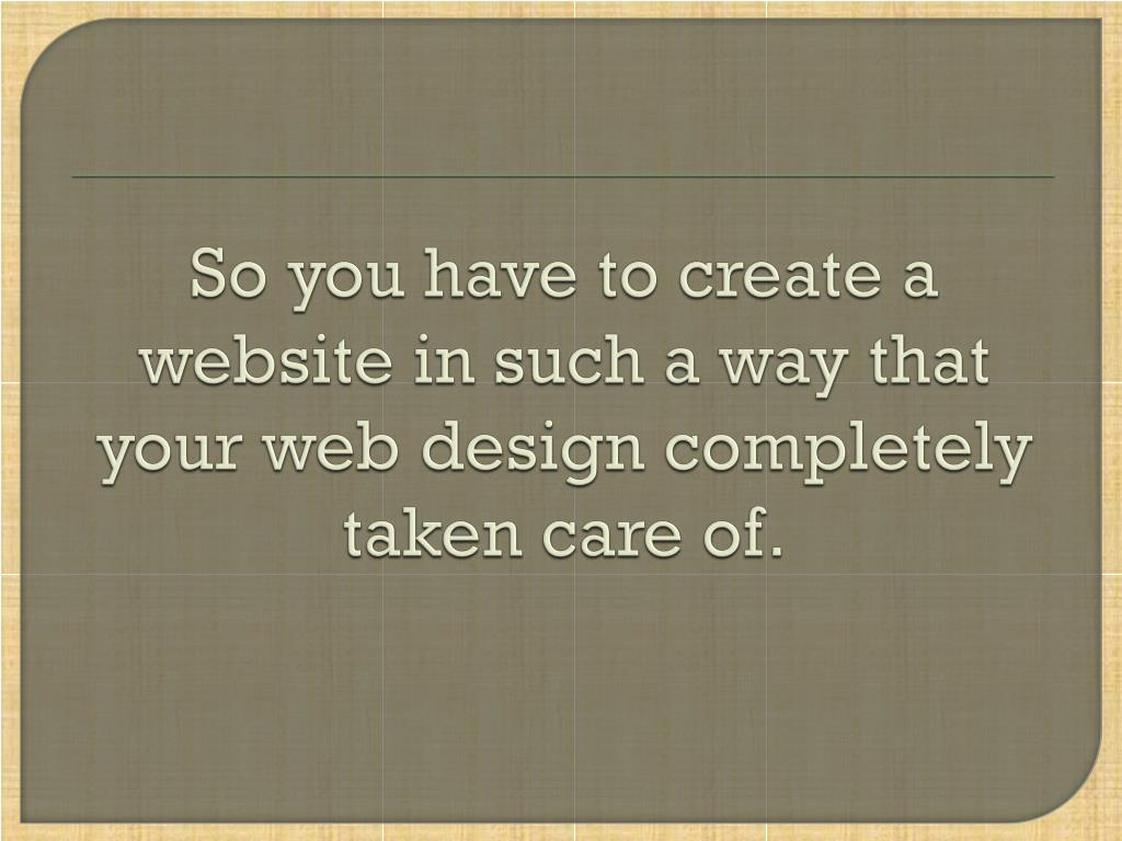 So you have to create a website in such a way that your web design completely taken care of.