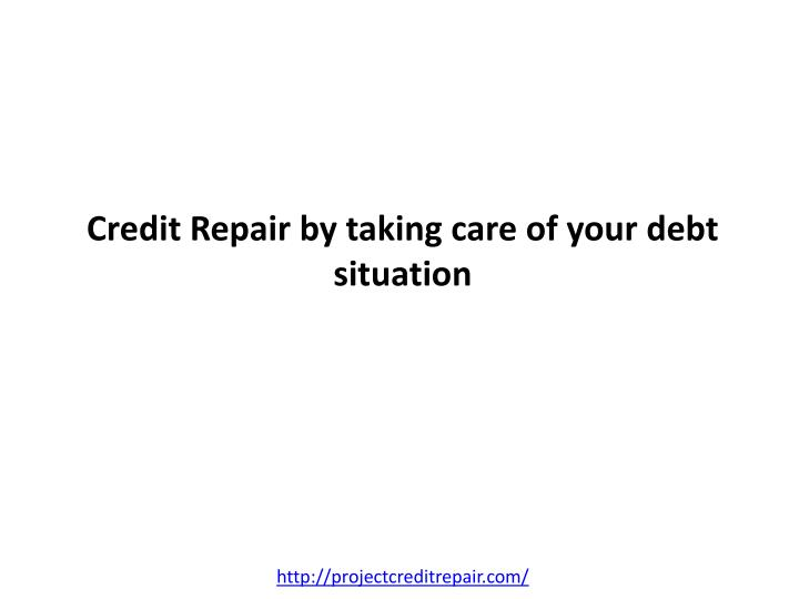 Credit repair by taking care of your debt situation l.jpg