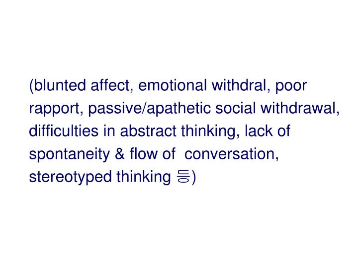 (blunted affect, emotional withdral, poor rapport, passive/apathetic social withdrawal, difficulties in abstract thinking, lack of spontaneity & flow of  conversation, stereotyped thinking