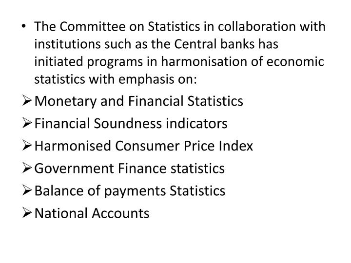 The Committee on Statistics in collaboration with institutions such as the Central banks has initiated programs in harmonisation of economic statistics with emphasis on: