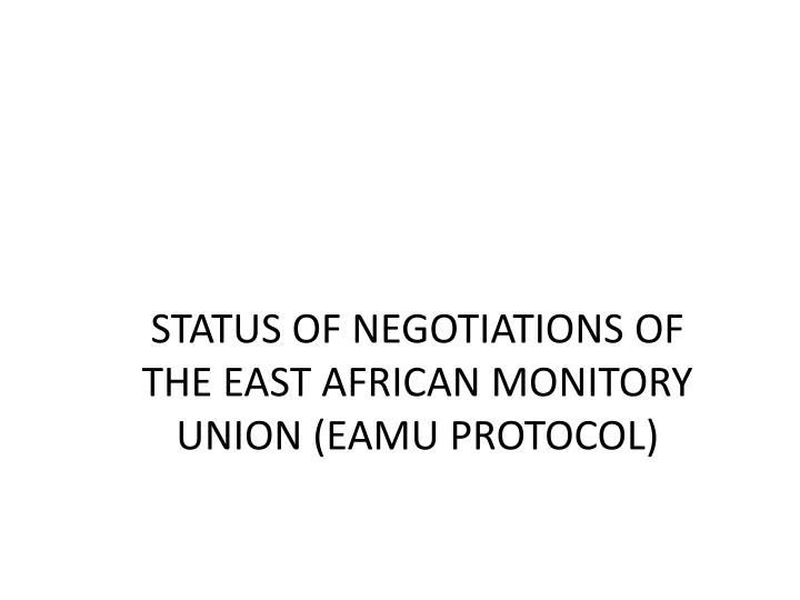 STATUS OF NEGOTIATIONS OF THE EAST AFRICAN MONITORY UNION (EAMU PROTOCOL