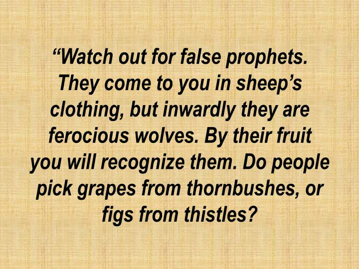 """Watch out for false prophets. They come to you in sheep's"