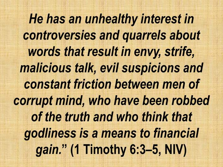 He has an unhealthy interest in controversies and quarrels about words that result in envy, strife, malicious talk, evil suspicions and constant friction between men of corrupt mind, who have been robbed of the truth and who think that godliness is a means to financial gain.