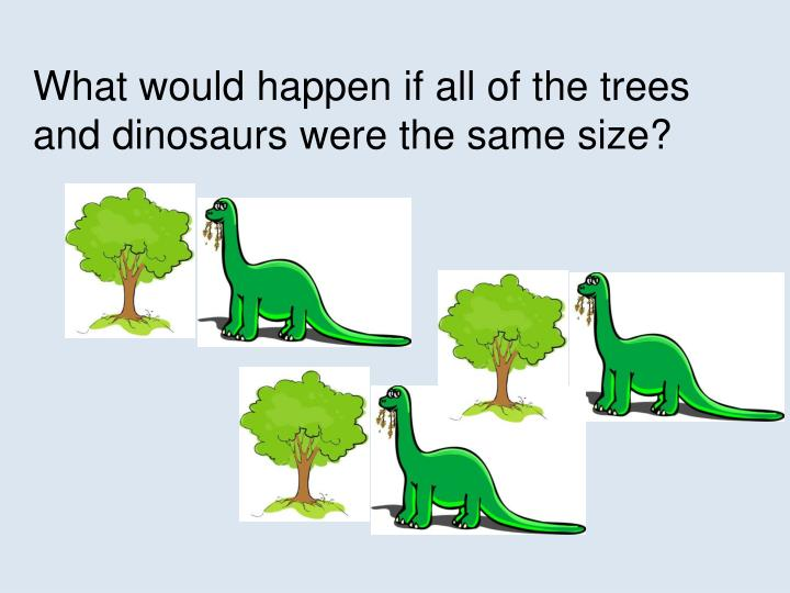 What would happen if all of the trees and dinosaurs were the same size?