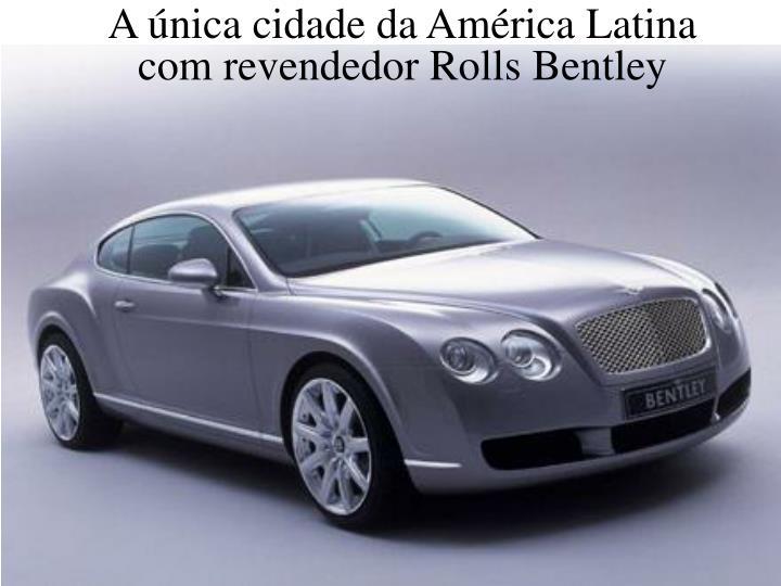 A única cidade da América Latina  com revendedor Rolls Bentley