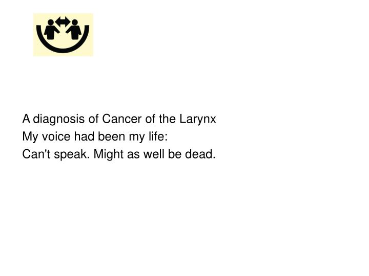 A diagnosis of Cancer of the Larynx